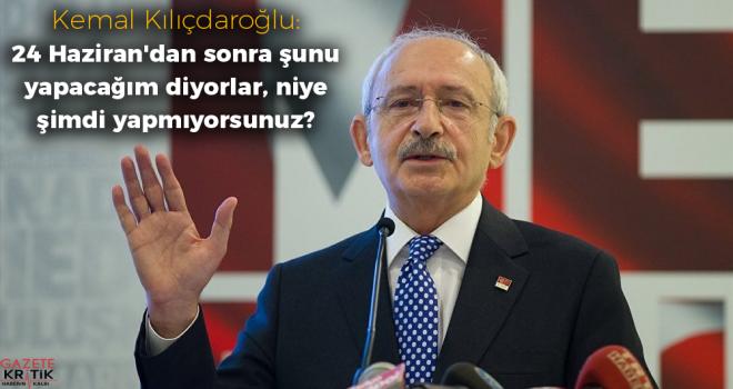 Kılıçdaroğlu: 24 Haziran'dan sonra şunu yapacağım diyorlar, niye şimdi yapmıyorsunuz?