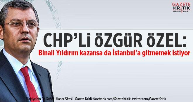 CHP'li Özel: Binali Yıldırım kazansa da İstanbul'a gitmemek istiyor