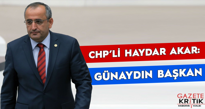 CHP'li Haydar Akar: GÜNAYDIN BAŞKAN