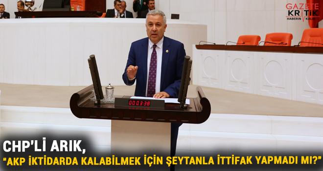 """CHP'Lİ ARIK, """"AKP İKTİDARDA KALABİLMEK İÇİN ŞEYTANLA İTTİFAK YAPMADI MI?"""""""