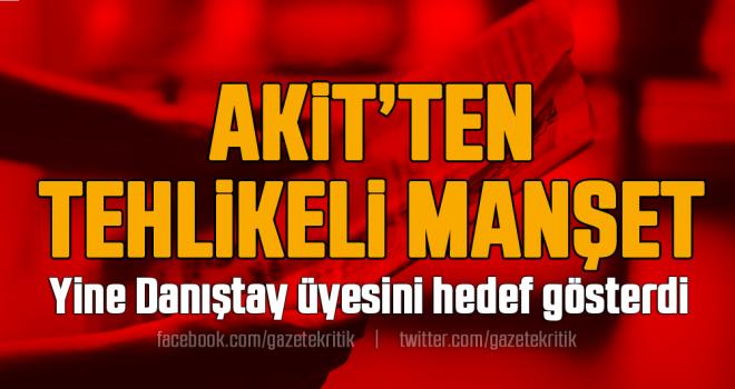 Akit'ten tehlikeli manşet: Yine Danıştay üyesini hedef gösterdi