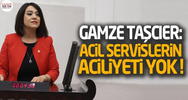 CHP'li Gamze Taşcıer: Acil servislerin aciliyeti yok !
