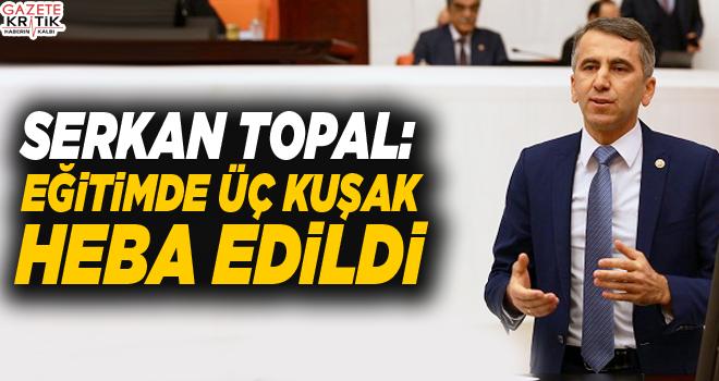 CHP'Lİ SERKAN TOPAL: EĞİTİMDE ÜÇ KUŞAK HEBA EDİLDİ.