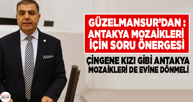 CHP'Lİ GÜZELMANSUR'DAN :ANTAKYA MOZAİKLERİ İÇİN SORU ÖNERGESİ