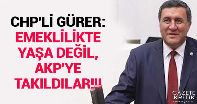CHP'Lİ GÜRER: EMEKLİLİKTE YAŞA DEĞİL, AKP'YE TAKILDILAR!!!