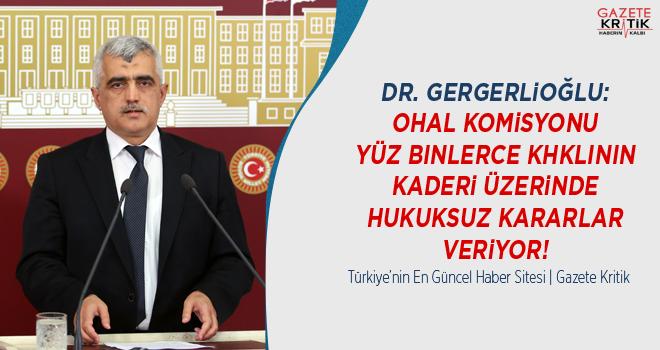 Dr. Gergerlioğlu: OHAL Komisyonu Yüz Binlerce KHKlının Kaderi Üzerinde Hukuksuz Kararlar Veriyor!