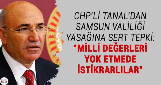 """CHP'Lİ TANAL'DAN SAMSUN VALİLİĞİ YASAĞINA SERT TEPKİ: """"MİLLİ DEĞERLERİ YOK ETMEDE İSTİKRARLILAR"""""""