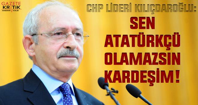 Kılıçdaroğlu: Sen Atatürkçü olamazsın kardeşim