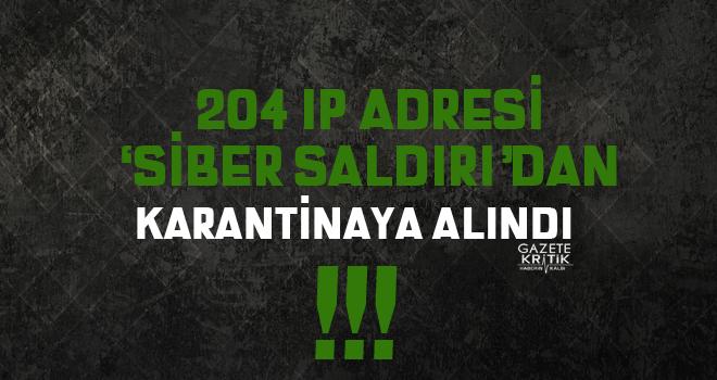 204 IP ADRESİ 'SİBER SALDIRIDAN' KARANTİNAYA ALINDI