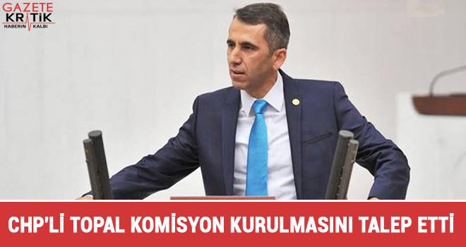 CHP'li Topal Komisyon Kurulmasını Talep Etti
