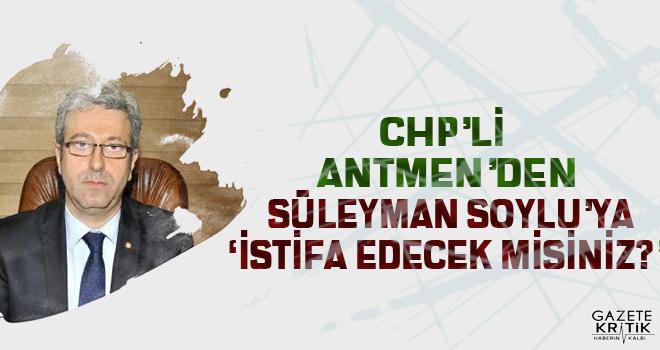 CHP'Lİ ANTMEN'DEN SÜLEYMAN SOYLU'YA 'İSTİFA EDECEK MİSİNİZ?'