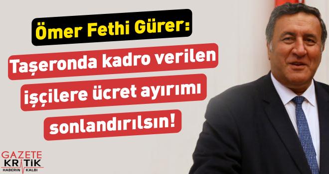 Gürer: Taşeronda kadro verilen işçilere ücret ayırımı sonlandırılsın!