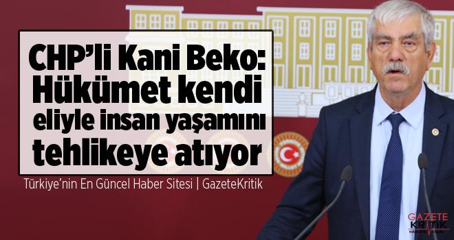 CHP'li Kani Beko:Hükümet kendi eliyle insan yaşamını tehlikeye atıyor