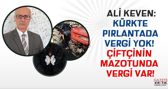 CHP'Lİ ALİ KEVEN:KÜRKTE PIRLANTADA VERGİ YOK! ÇİFTÇİNİN MAZOTUNDA VERGİ VAR!