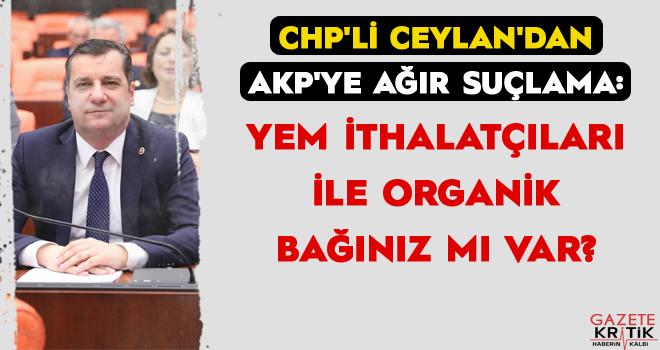 CHP'Lİ CEYLAN'DAN AKP'YE AĞIR SUÇLAMA: YEM İTHALATÇILARI İLE ORGANİK BAĞINIZ MI VAR?