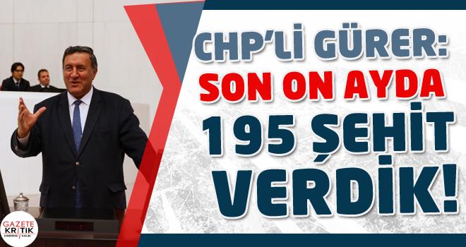 CHP'Lİ GÜRER: SON ON AYDA 195 ŞEHİT VERDİK!