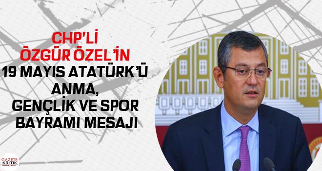 CHP'Lİ ÖZGÜR ÖZEL'İN 19 MAYIS ATATÜRK'Ü ANMA, GENÇLİK VE SPOR BAYRAMI MESAJI