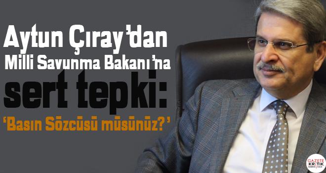 Aytun Çıray'dan Milli Savunma Bakanı'na sert tepki: Basın Sözcüsü müsünüz?