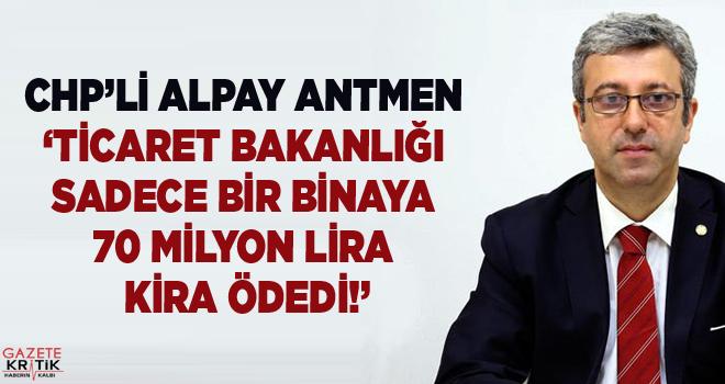 CHP'Lİ ANTMEN 'TİCARET BAKANLIĞI SADECE BİR BİNAYA 70 MİLYON LİRA KİRA ÖDEDİ!'