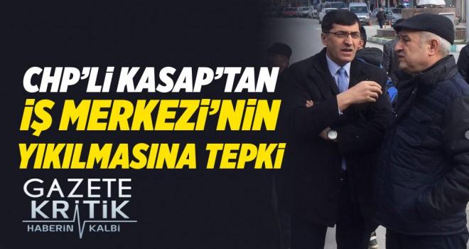 CHP'Lİ KASAP'TAN İŞ MERKEZİ'NİN YIKILMASINA TEPKİ!