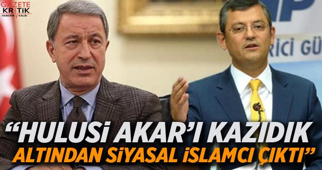 CHP'li Özel: Hulusi Akar'ı kazıdık altından siyasal İslamcı çıktı