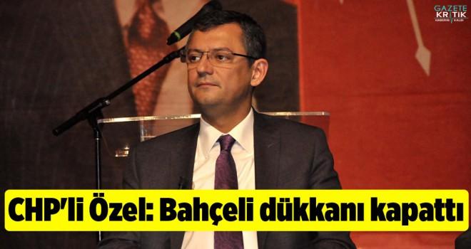 CHP'li Özel: Bahçeli dükkanı kapattı
