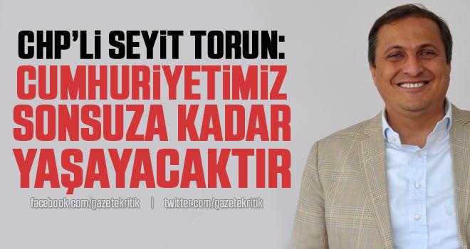 CHP'li Seyit Torun: Cumhuriyetimiz sonsuza kadar yaşayacaktır