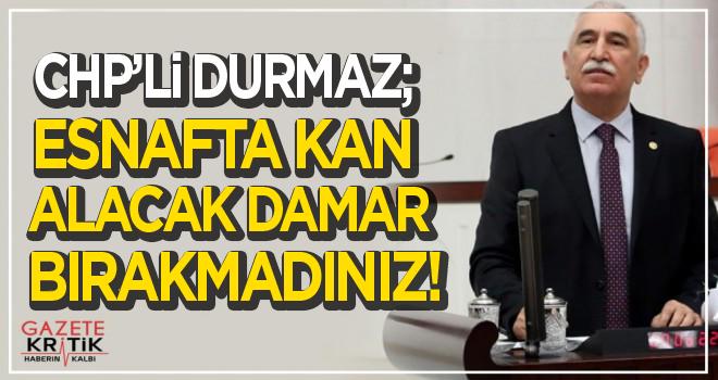 CHP'Lİ DURMAZ; ESNAFTA KAN ALACAK DAMAR BIRAKMADINIZ!