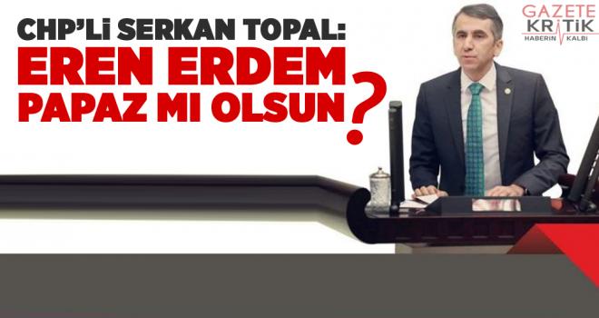 CHP'li Serkan Topal :  Eren Erdem Papaz mı olsun