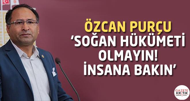 CHP'Lİ ÖZCAN PURÇU 'SOĞAN HÜKÜMETİ OLMAYIN! İNSANA BAKIN'