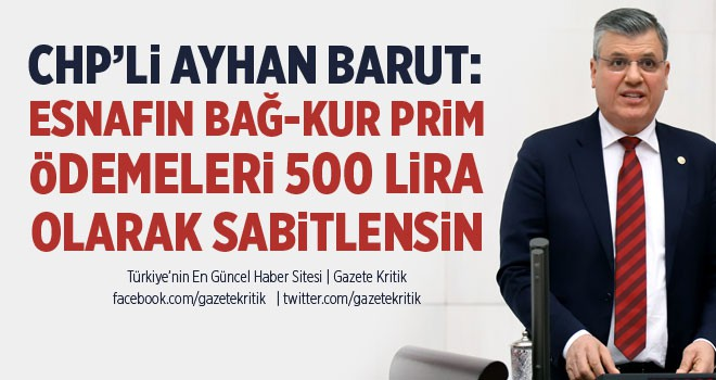 CHP'li Ayhan Barut: Esnafın Bağ-Kur prim ödemeleri 500 lira olarak sabitlensin
