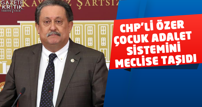 CHP'Lİ ÖZER ÇOCUK ADALET SİSTEMİNİ MECLİSE TAŞIDI