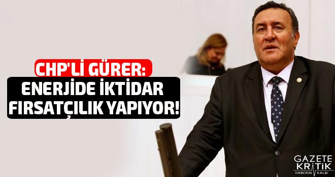CHP'li Gürer: Enerjide iktidar fırsatçılık yapıyor!