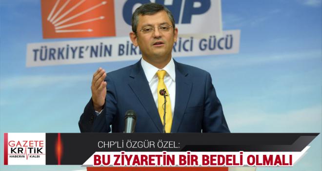 CHP'li Özgür Özel: Bu ziyaretin bir bedeli olmalı