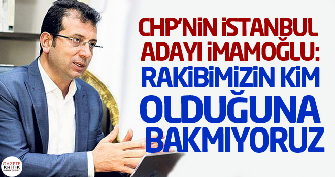 CHP'nin İstanbul adayı İmamoğlu: Rakibimizin kim olduğuna bakmıyoruz