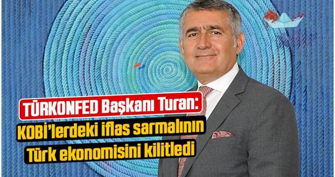 TÜRKONFED Başkanı Turan: KOBİ'lerdeki iflas sarmalının Türk ekonomisini kilitledi