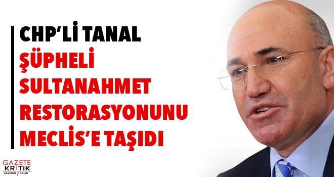 CHP'Lİ TANAL ŞÜPHELİ SULTANAHMET RESTORASYONUNU MECLİS'E TAŞIDI