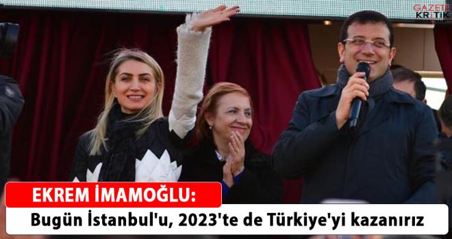 Ekrem İmamoğlu: Bugün İstanbul'u, 2023'te de Türkiye'yi kazanırız