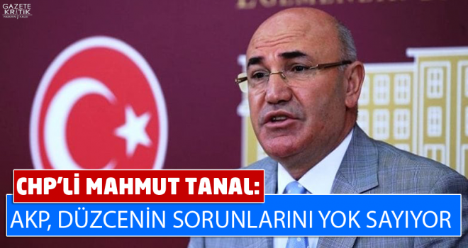 CHP'Lİ MAHMUT TANAL: AKP, DÜZCENİN SORUNLARINI YOK SAYIYOR