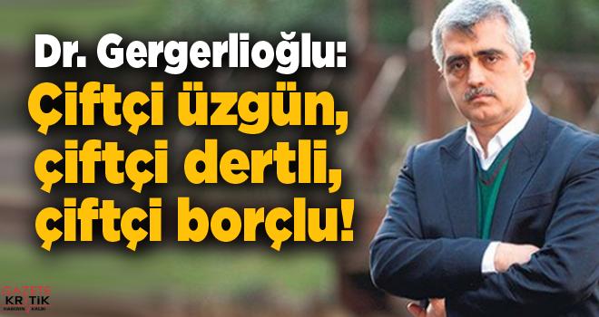 Dr. Gergerlioğlu: Çiftçi üzgün, çiftçi dertli, çiftçi borçlu!