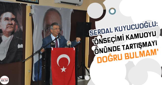 SERDAL KUYUCUOĞLU:'ÖNSEÇİMİ KAMUOYU ÖNÜNDE TARTIŞMAYI DOĞRU BULMAM'