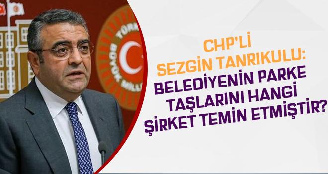 CHP'li Sezgin Tanrıkulu:Belediyenin parke taşlarını hangi şirket temin etmiştir?
