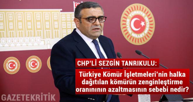CHP'li Sezgin Tanrıkul:Türkiye Kömür İşletmeleri'nin halka dağıtılan kömürün zenginleştirme oranınının azaltmasının sebebi nedir?