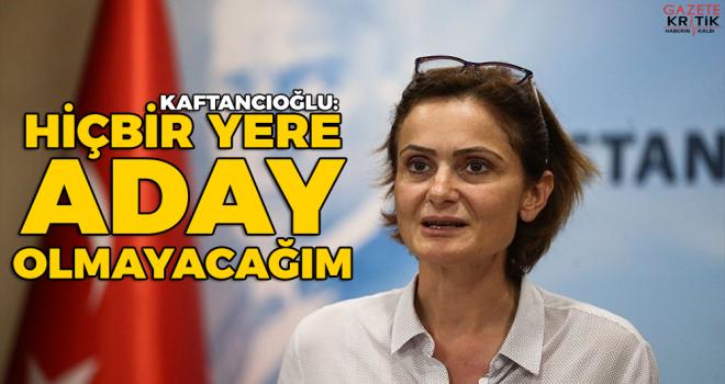 CHP'li Kaftancıoğlu: Hiçbir yere aday olmayacağım