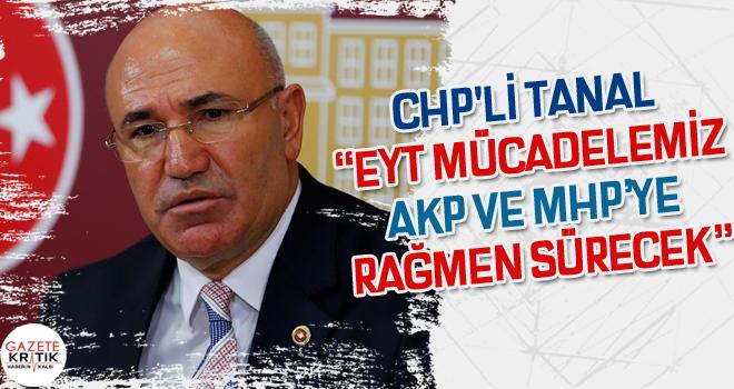 CHP'Lİ TANAL 'EYT MÜCADELEMİZ AKP VE MHP'YE RAĞMEN SÜRECEK'