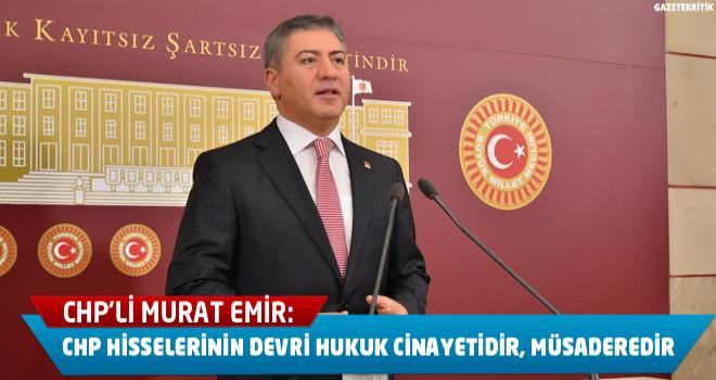 CHP'li Murat Emir:CHP hisselerinin devri hukuk cinayetidir, müsaderedir