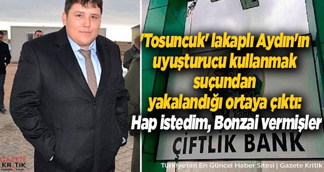 'Tosuncuk' lakaplı Aydın'ın uyuşturucu kullanmak suçundan yakalandığı ortaya çıktı: Hap istedim, Bonzai vermişler
