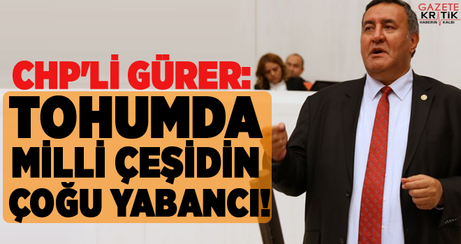 CHP'Lİ GÜRER: TOHUMDA MİLLİ ÇEŞİDİN ÇOĞU YABANCI!