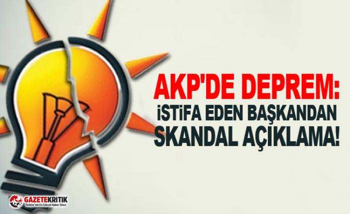 AKP'de deprem: İstifa eden başkandan skandal açıklama!