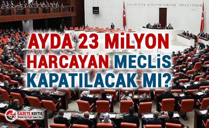 Ayda 23 milyon harcayan Meclis kapatılacak mı?